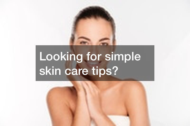 Looking for simple skin care tips?