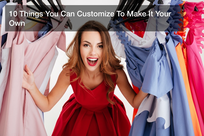 10 Things You Can Customize To Make It Your Own